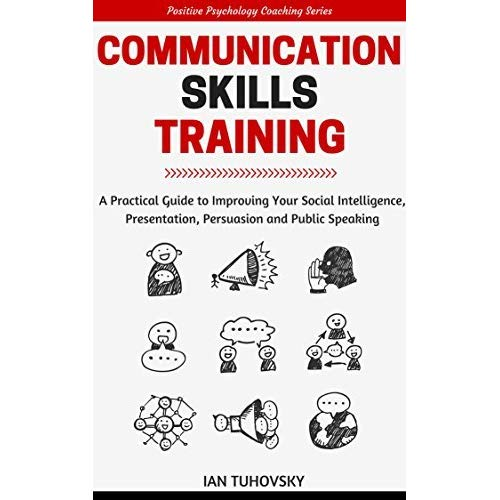 Communication Skills: A Practical Guide to Improving Your Social Intelligence
